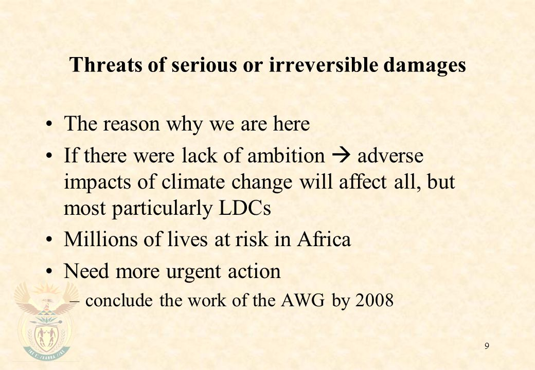 9 Threats of serious or irreversible damages The reason why we are here If there were lack of ambition  adverse impacts of climate change will affect all, but most particularly LDCs Millions of lives at risk in Africa Need more urgent action –conclude the work of the AWG by 2008