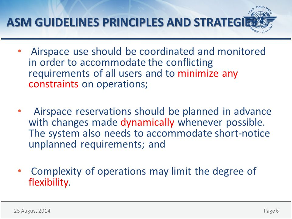 25 August 2014Page 6 ASM GUIDELINES PRINCIPLES AND STRATEGIES Airspace use should be coordinated and monitored in order to accommodate the conflicting