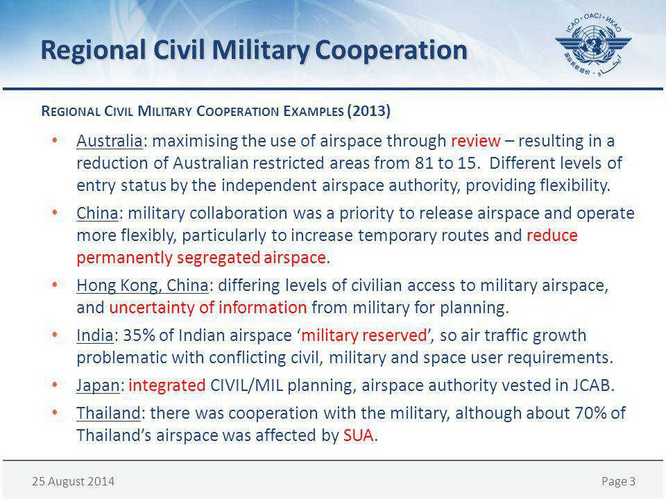 25 August 2014Page 3 Regional Civil Military Cooperation R EGIONAL C IVIL M ILITARY C OOPERATION E XAMPLES (2013) Australia: maximising the use of airspace through review – resulting in a reduction of Australian restricted areas from 81 to 15.