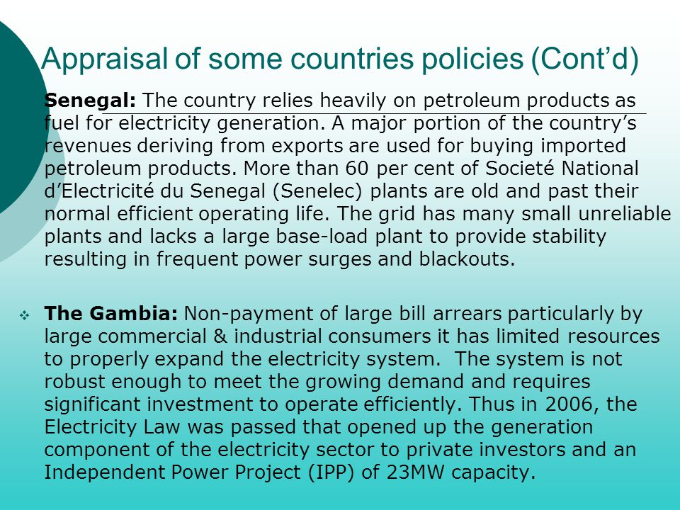 Appraisal of some countries policies (Cont'd)  Senegal: The country relies heavily on petroleum products as fuel for electricity generation. A major