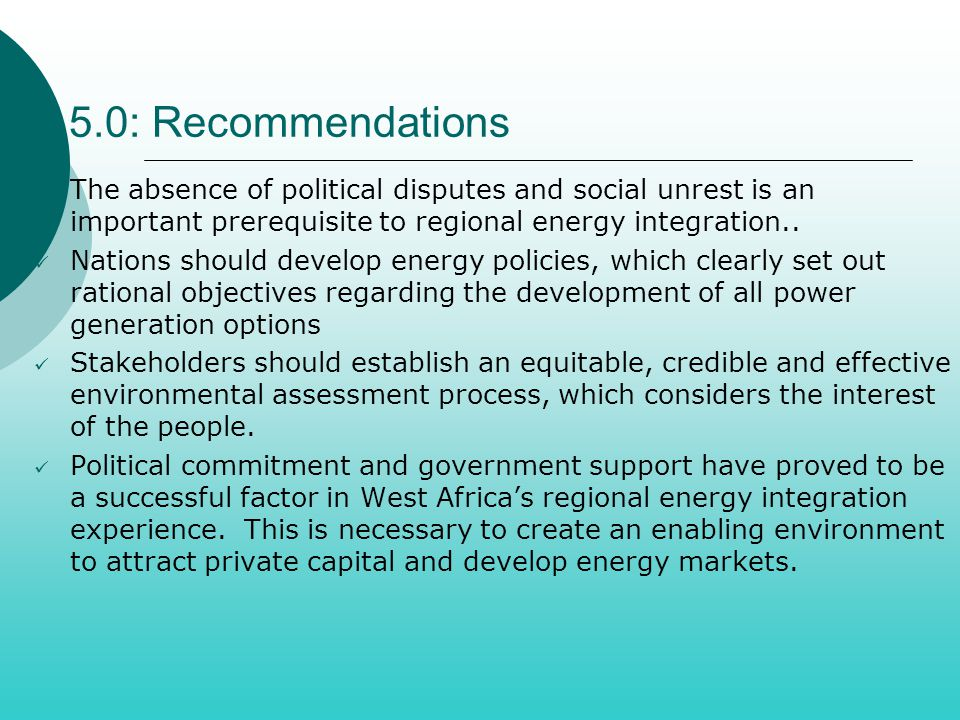 5.0: Recommendations The absence of political disputes and social unrest is an important prerequisite to regional energy integration.. Nations should