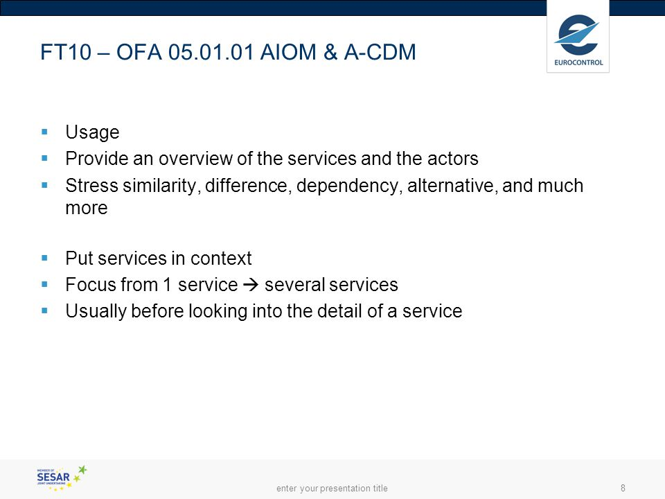 enter your presentation title8 FT10 – OFA 05.01.01 AIOM & A-CDM  Usage  Provide an overview of the services and the actors  Stress similarity, difference, dependency, alternative, and much more  Put services in context  Focus from 1 service  several services  Usually before looking into the detail of a service