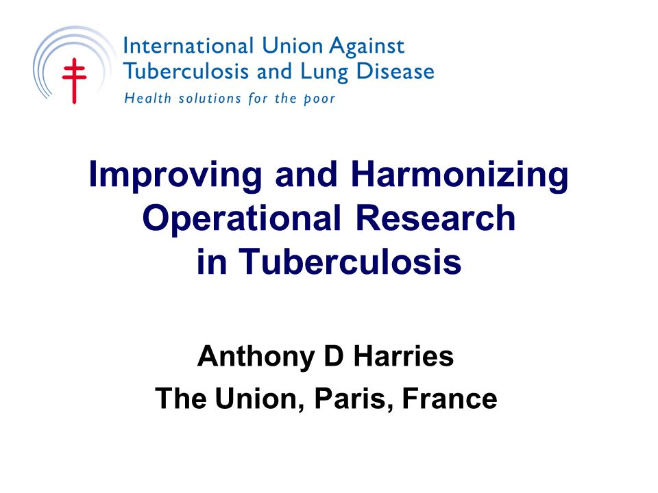 Improving and Harmonizing Operational Research in Tuberculosis Anthony D Harries The Union, Paris, France