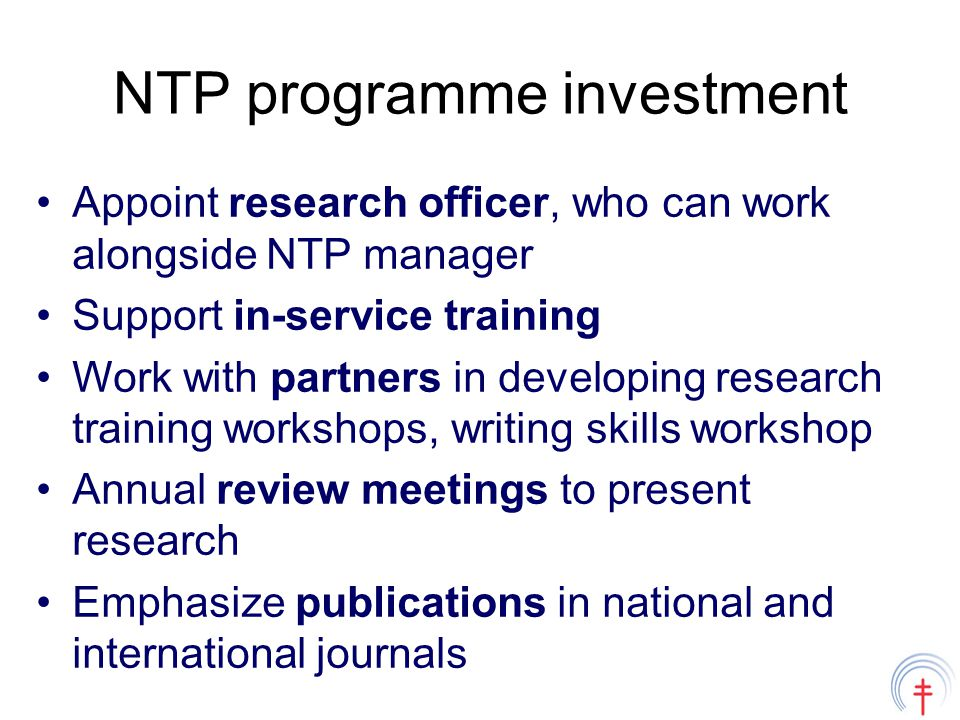 NTP programme investment Appoint research officer, who can work alongside NTP manager Support in-service training Work with partners in developing research training workshops, writing skills workshop Annual review meetings to present research Emphasize publications in national and international journals