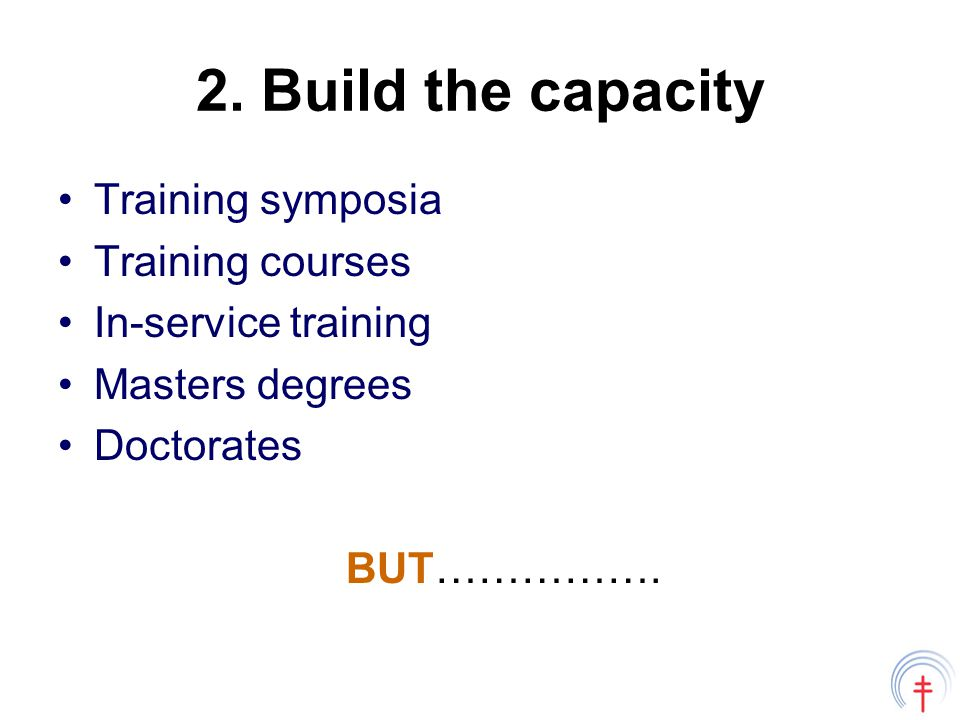 2. Build the capacity Training symposia Training courses In-service training Masters degrees Doctorates BUT…………….