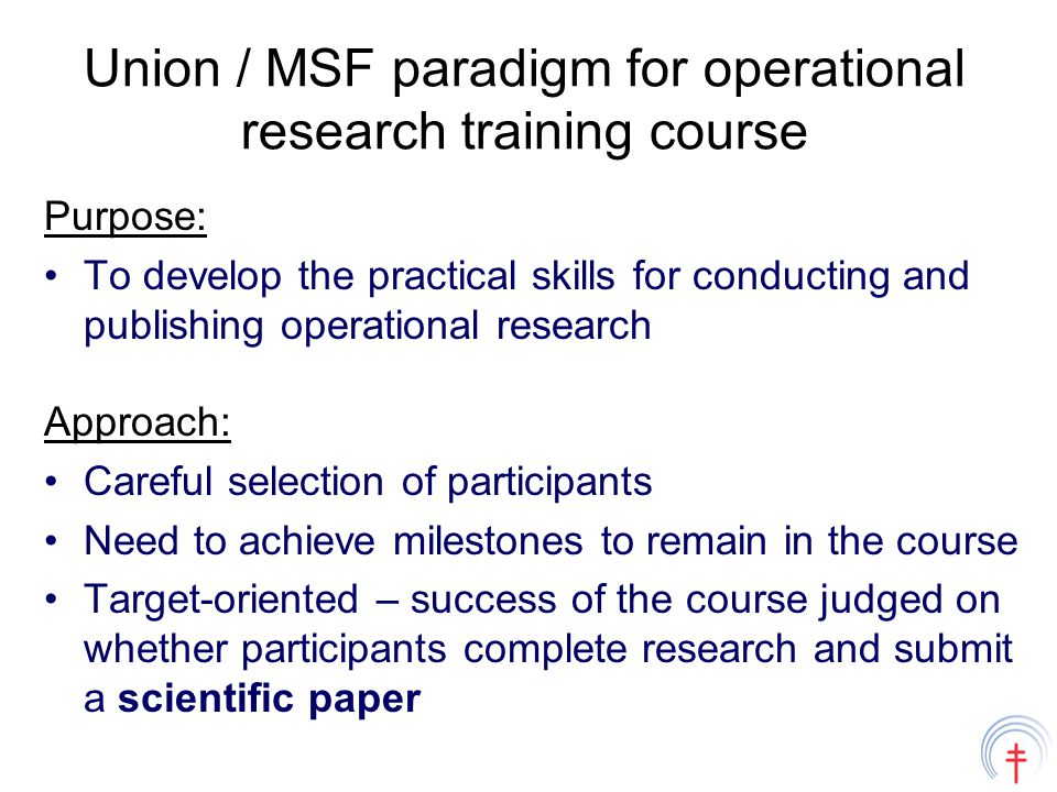 Union / MSF paradigm for operational research training course Purpose: To develop the practical skills for conducting and publishing operational research Approach: Careful selection of participants Need to achieve milestones to remain in the course Target-oriented – success of the course judged on whether participants complete research and submit a scientific paper