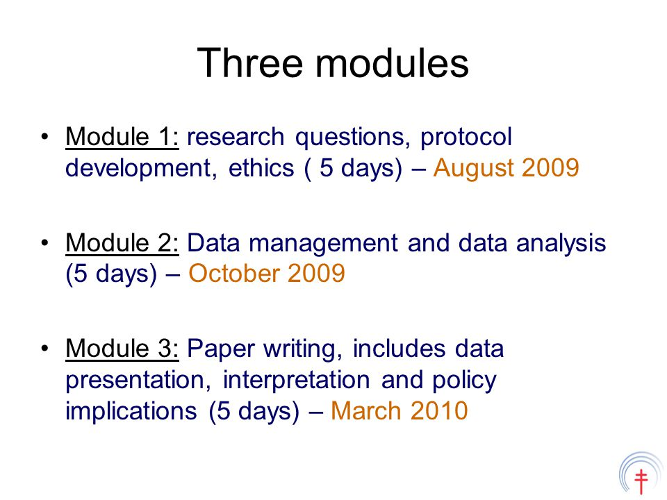 Three modules Module 1: research questions, protocol development, ethics ( 5 days) – August 2009 Module 2: Data management and data analysis (5 days) – October 2009 Module 3: Paper writing, includes data presentation, interpretation and policy implications (5 days) – March 2010