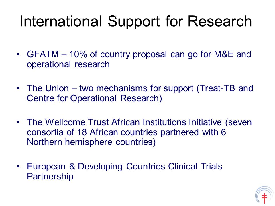 International Support for Research GFATM – 10% of country proposal can go for M&E and operational research The Union – two mechanisms for support (Treat-TB and Centre for Operational Research) The Wellcome Trust African Institutions Initiative (seven consortia of 18 African countries partnered with 6 Northern hemisphere countries) European & Developing Countries Clinical Trials Partnership