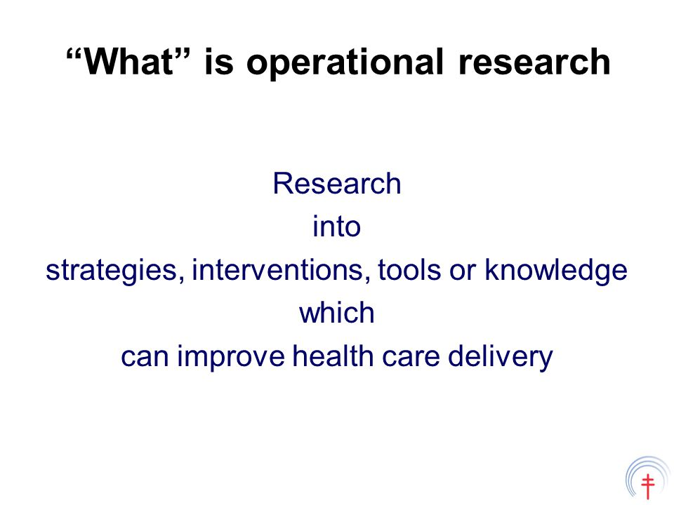 Guiding principles in setting operational research agendas Define program / health system objectives Identify constraints to meeting objectives Ask research questions around constraints