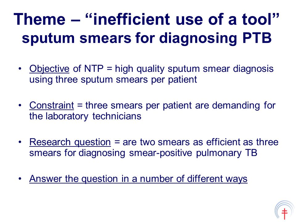 Theme – inefficient use of a tool sputum smears for diagnosing PTB Objective of NTP = high quality sputum smear diagnosis using three sputum smears per patient Constraint = three smears per patient are demanding for the laboratory technicians Research question = are two smears as efficient as three smears for diagnosing smear-positive pulmonary TB Answer the question in a number of different ways