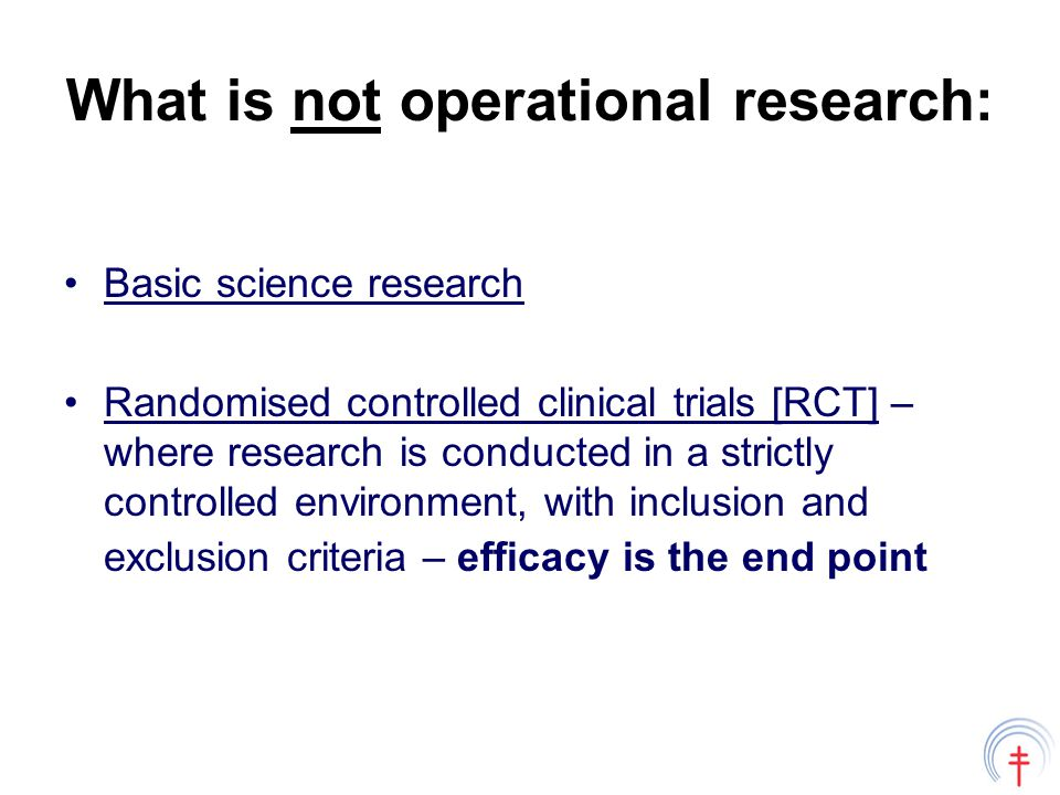 What is not operational research: Basic science research Randomised controlled clinical trials [RCT] – where research is conducted in a strictly controlled environment, with inclusion and exclusion criteria – efficacy is the end point