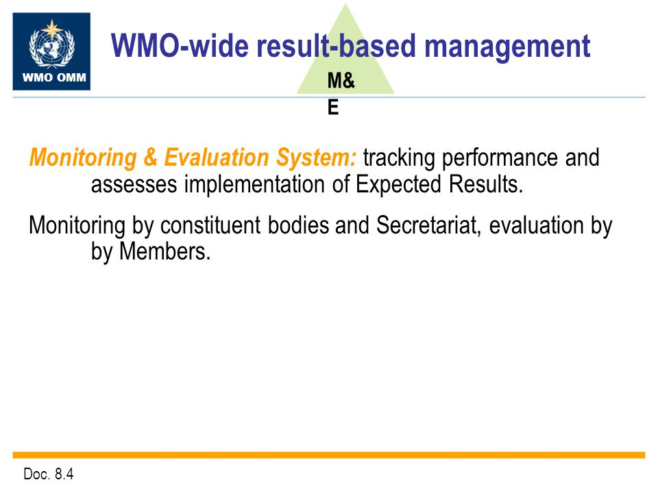 WMO OMM M& E WMO-wide result-based management Monitoring & Evaluation System: tracking performance and assesses implementation of Expected Results.