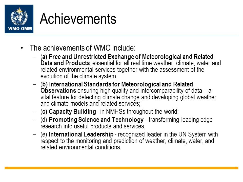 WMO OMM Achievements The achievements of WMO include: –( a) Free and Unrestricted Exchange of Meteorological and Related Data and Products ; essential for all real time weather, climate, water and related environmental services together with the assessment of the evolution of the climate system; –( b) International Standards for Meteorological and Related Observations ensuring high quality and intercomparability of data – a vital feature for detecting climate change and developing global weather and climate models and related services; –( c) Capacity Building - in NMHSs throughout the world; –(d) Promoting Science and Technology – transforming leading edge research into useful products and services; –(e) International Leadership - recognized leader in the UN System with respect to the monitoring and prediction of weather, climate, water, and related environmental conditions.