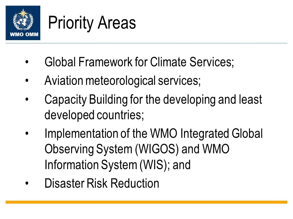 Priority Areas Global Framework for Climate Services; Aviation meteorological services; Capacity Building for the developing and least developed countries; Implementation of the WMO Integrated Global Observing System (WIGOS) and WMO Information System (WIS); and Disaster Risk Reduction