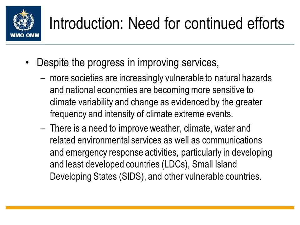 WMO OMM Introduction: Need for continued efforts Despite the progress in improving services, –more societies are increasingly vulnerable to natural hazards and national economies are becoming more sensitive to climate variability and change as evidenced by the greater frequency and intensity of climate extreme events.