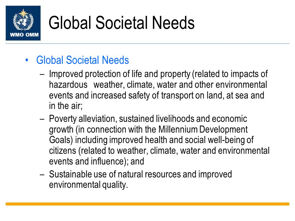 WMO OMM Global Societal Needs –Improved protection of life and property (related to impacts of hazardous weather, climate, water and other environmental events and increased safety of transport on land, at sea and in the air; –Poverty alleviation, sustained livelihoods and economic growth (in connection with the Millennium Development Goals) including improved health and social well-being of citizens (related to weather, climate, water and environmental events and influence); and –Sustainable use of natural resources and improved environmental quality.
