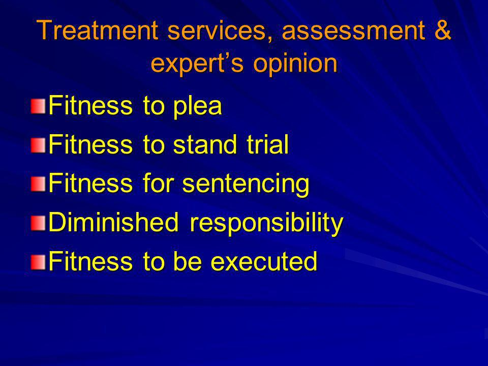 Treatment services, assessment & expert's opinion Fitness to plea Fitness to stand trial Fitness for sentencing Diminished responsibility Fitness to be executed