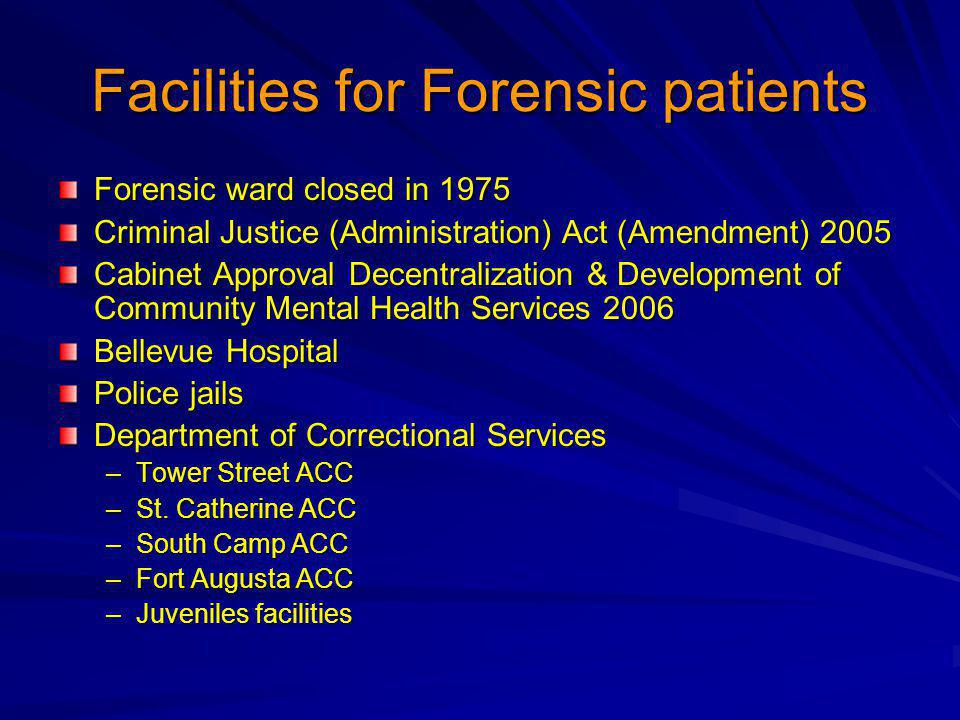 Facilities for Forensic patients Forensic ward closed in 1975 Criminal Justice (Administration) Act (Amendment) 2005 Cabinet Approval Decentralization & Development of Community Mental Health Services 2006 Bellevue Hospital Police jails Department of Correctional Services –Tower Street ACC –St.