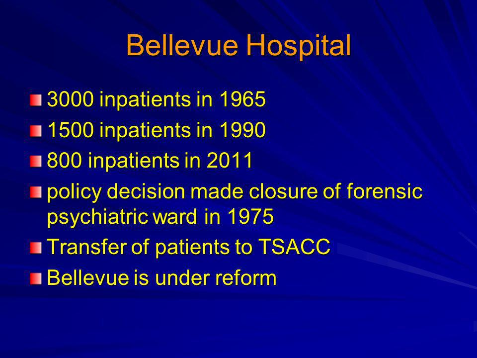 Bellevue Hospital 3000 inpatients in 1965 1500 inpatients in 1990 800 inpatients in 2011 policy decision made closure of forensic psychiatric ward in 1975 Transfer of patients to TSACC Bellevue is under reform