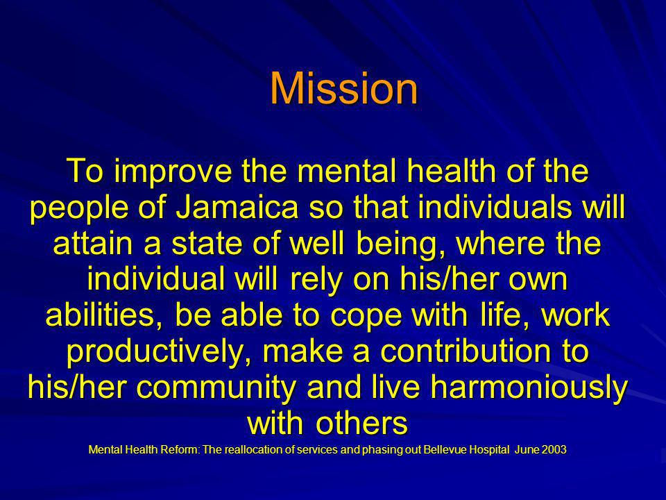 Mission To improve the mental health of the people of Jamaica so that individuals will attain a state of well being, where the individual will rely on