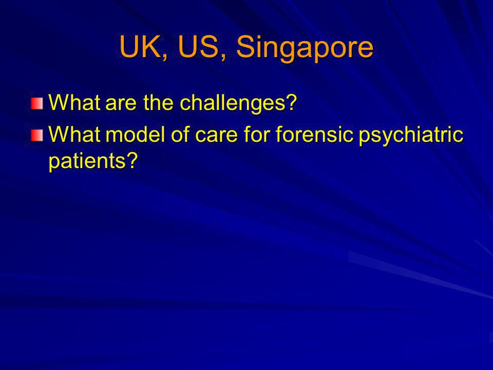 UK, US, Singapore What are the challenges What model of care for forensic psychiatric patients