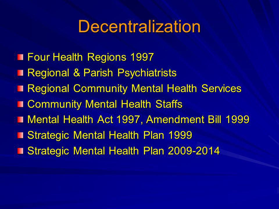 Decentralization Four Health Regions 1997 Regional & Parish Psychiatrists Regional Community Mental Health Services Community Mental Health Staffs Mental Health Act 1997, Amendment Bill 1999 Strategic Mental Health Plan 1999 Strategic Mental Health Plan 2009-2014
