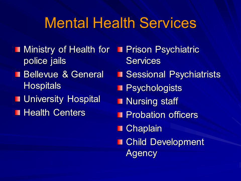 Mental Health Services Ministry of Health for police jails Bellevue & General Hospitals University Hospital Health Centers Prison Psychiatric Services Sessional Psychiatrists Psychologists Nursing staff Probation officers Chaplain Child Development Agency