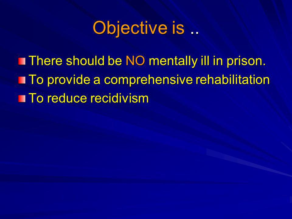 Objective is..There should be NO mentally ill in prison.