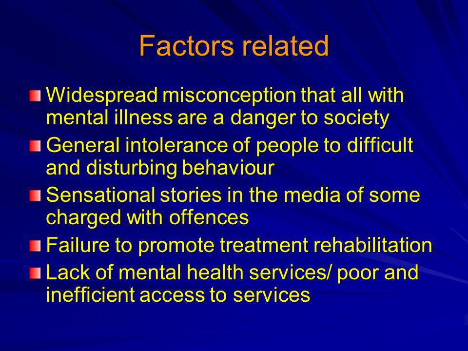 Factors related Widespread misconception that all with mental illness are a danger to society General intolerance of people to difficult and disturbin