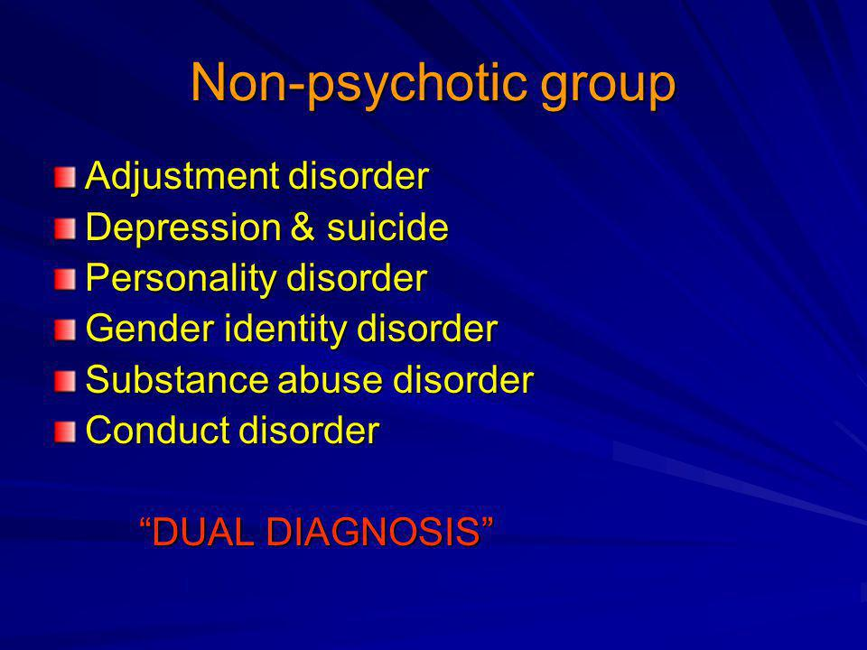 Non-psychotic group Adjustment disorder Depression & suicide Personality disorder Gender identity disorder Substance abuse disorder Conduct disorder DUAL DIAGNOSIS