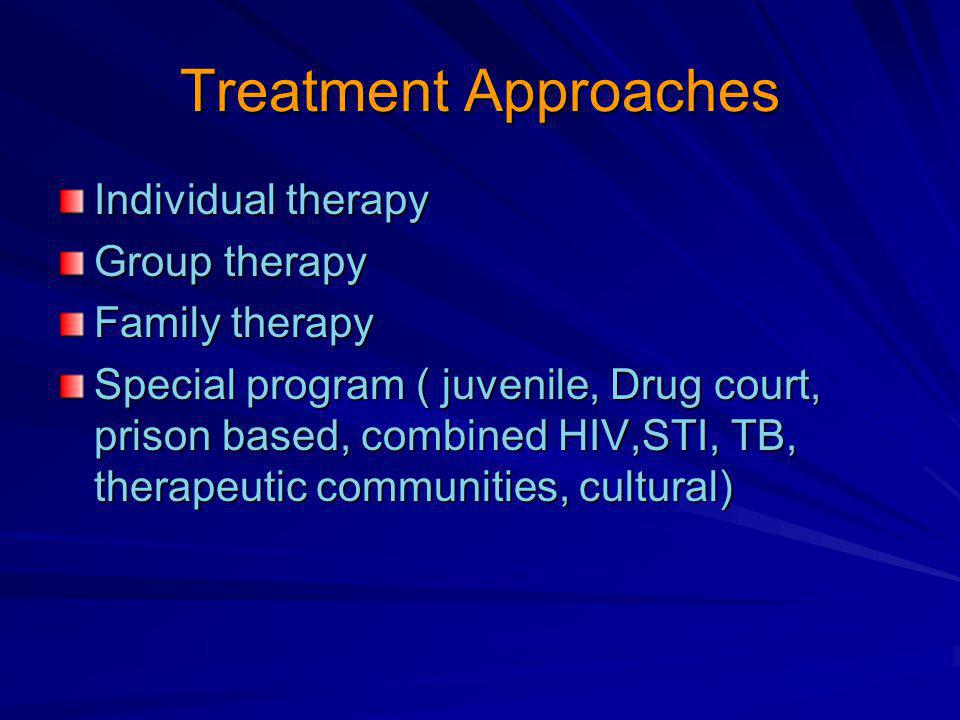 Treatment Approaches Individual therapy Group therapy Family therapy Special program ( juvenile, Drug court, prison based, combined HIV,STI, TB, therapeutic communities, cultural)