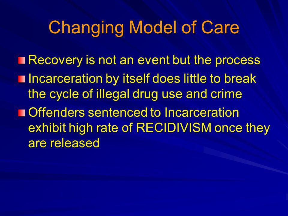 Changing Model of Care Recovery is not an event but the process Incarceration by itself does little to break the cycle of illegal drug use and crime Offenders sentenced to Incarceration exhibit high rate of RECIDIVISM once they are released