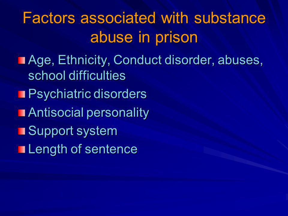 Factors associated with substance abuse in prison Age, Ethnicity, Conduct disorder, abuses, school difficulties Psychiatric disorders Antisocial personality Support system Length of sentence