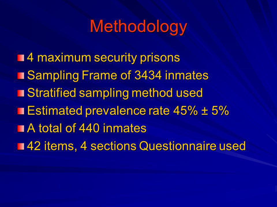Methodology 4 maximum security prisons Sampling Frame of 3434 inmates Stratified sampling method used Estimated prevalence rate 45% ± 5% A total of 440 inmates 42 items, 4 sections Questionnaire used