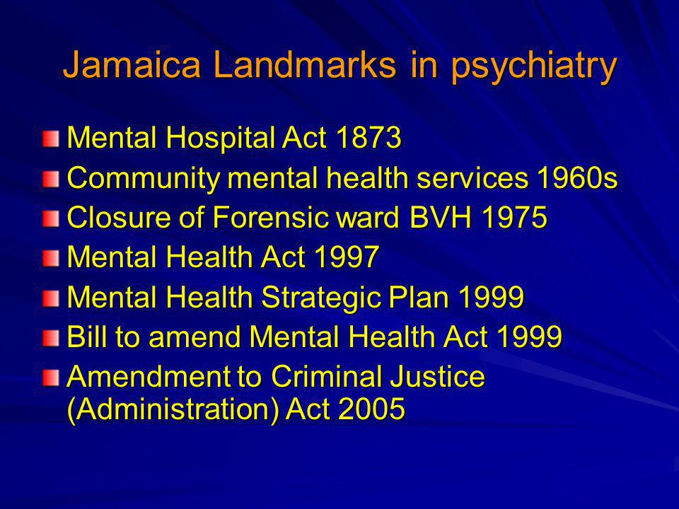 Jamaica Landmarks in psychiatry Mental Hospital Act 1873 Community mental health services 1960s Closure of Forensic ward BVH 1975 Mental Health Act 19