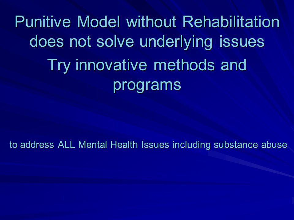to address ALL Mental Health Issues including substance abuse to address ALL Mental Health Issues including substance abuse Punitive Model without Reh