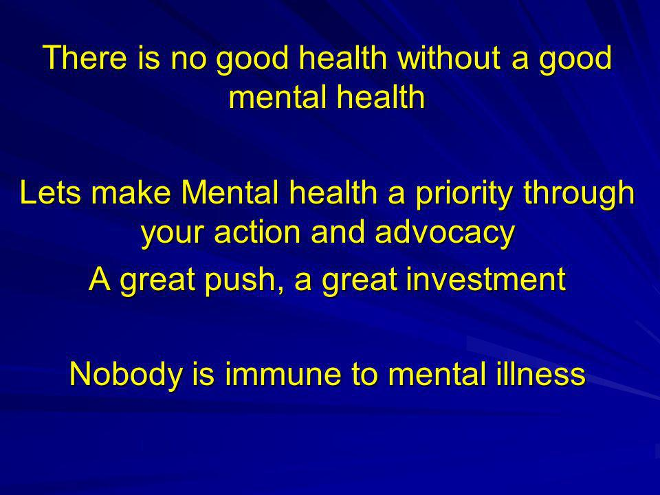 There is no good health without a good mental health Lets make Mental health a priority through your action and advocacy A great push, a great investment Nobody is immune to mental illness