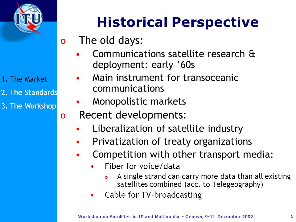 5 Workshop on Satellites in IP and Multimedia - Geneva, 9-11 December 2002 Historical Perspective o The old days: Communications satellite research & deployment: early '60s Main instrument for transoceanic communications Monopolistic markets o Recent developments: Liberalization of satellite industry Privatization of treaty organizations Competition with other transport media: Fiber for voice/data o A single strand can carry more data than all existing satellites combined (acc.