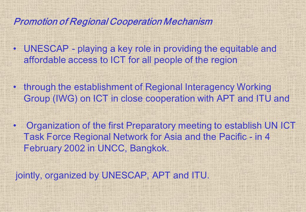 Promotion of Regional Cooperation Mechanism UNESCAP - playing a key role in providing the equitable and affordable access to ICT for all people of the region through the establishment of Regional Interagency Working Group (IWG) on ICT in close cooperation with APT and ITU and Organization of the first Preparatory meeting to establish UN ICT Task Force Regional Network for Asia and the Pacific - in 4 February 2002 in UNCC, Bangkok.