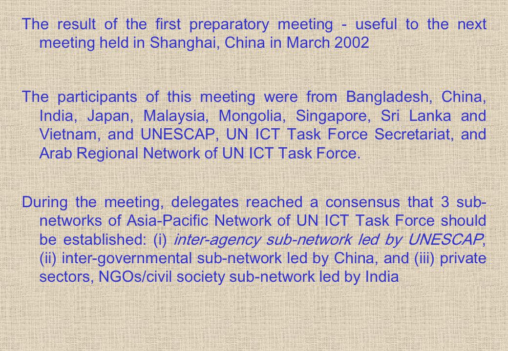 The result of the first preparatory meeting - useful to the next meeting held in Shanghai, China in March 2002 The participants of this meeting were from Bangladesh, China, India, Japan, Malaysia, Mongolia, Singapore, Sri Lanka and Vietnam, and UNESCAP, UN ICT Task Force Secretariat, and Arab Regional Network of UN ICT Task Force.