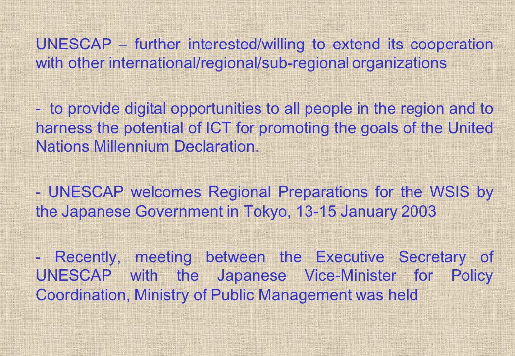 UNESCAP – further interested/willing to extend its cooperation with other international/regional/sub-regional organizations - to provide digital opportunities to all people in the region and to harness the potential of ICT for promoting the goals of the United Nations Millennium Declaration.