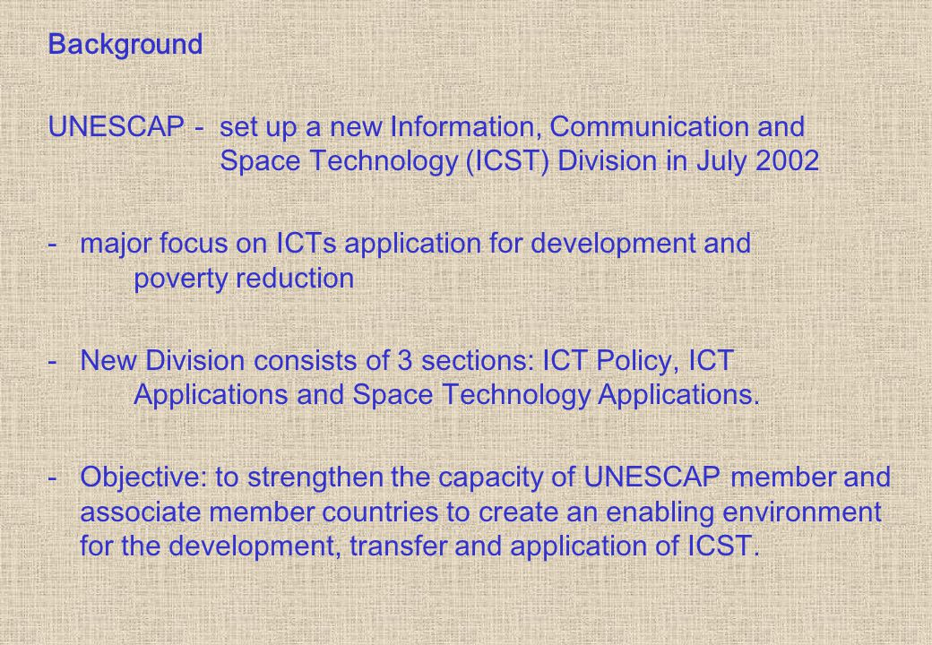Background UNESCAP - set up a new Information, Communication and Space Technology (ICST) Division in July major focus on ICTs application for development and poverty reduction - New Division consists of 3 sections: ICT Policy, ICT Applications and Space Technology Applications.