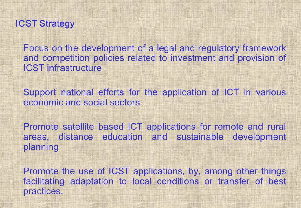 ICST Strategy Focus on the development of a legal and regulatory framework and competition policies related to investment and provision of ICST infrastructure Support national efforts for the application of ICT in various economic and social sectors Promote satellite based ICT applications for remote and rural areas, distance education and sustainable development planning Promote the use of ICST applications, by, among other things facilitating adaptation to local conditions or transfer of best practices.
