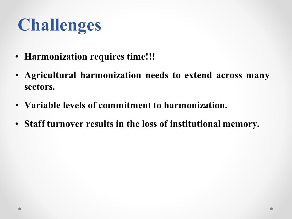 Challenges Harmonization requires time!!! Agricultural harmonization needs to extend across many sectors. Variable levels of commitment to harmonizati