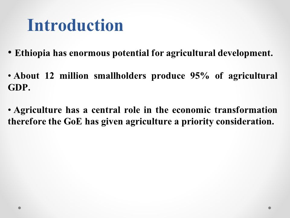 Introduction Ethiopia has enormous potential for agricultural development. About 12 million smallholders produce 95% of agricultural GDP. Agriculture