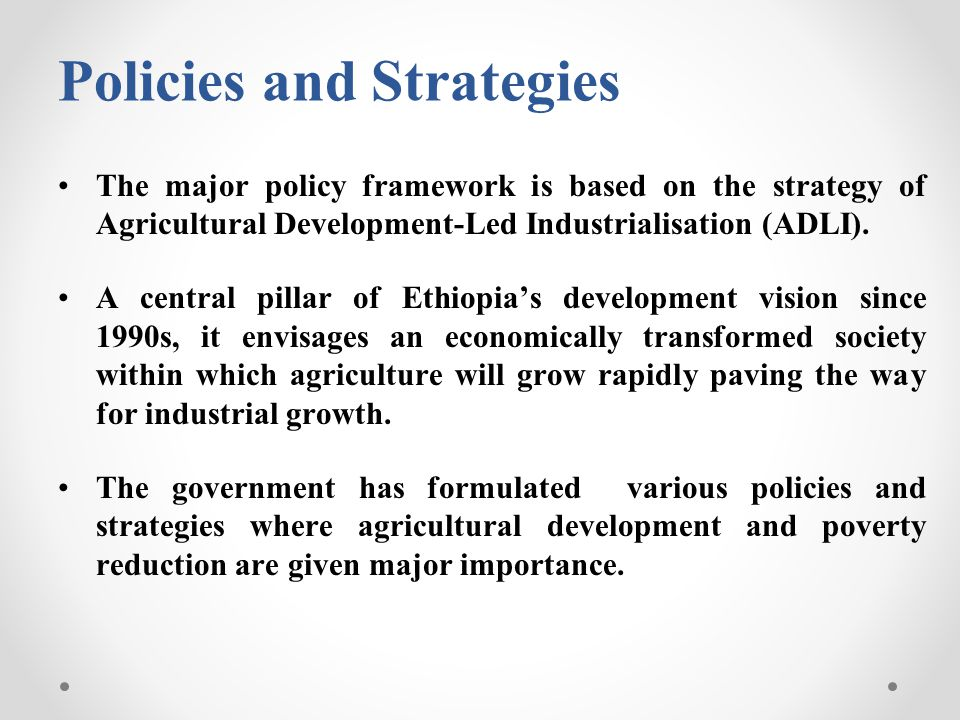 Policies and Strategies The major policy framework is based on the strategy of Agricultural Development-Led Industrialisation (ADLI). A central pillar