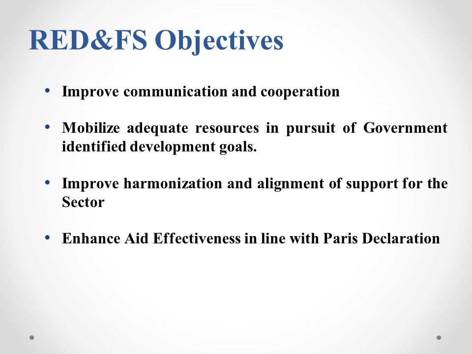 RED&FS Objectives Improve communication and cooperation Mobilize adequate resources in pursuit of Government identified development goals. Improve har