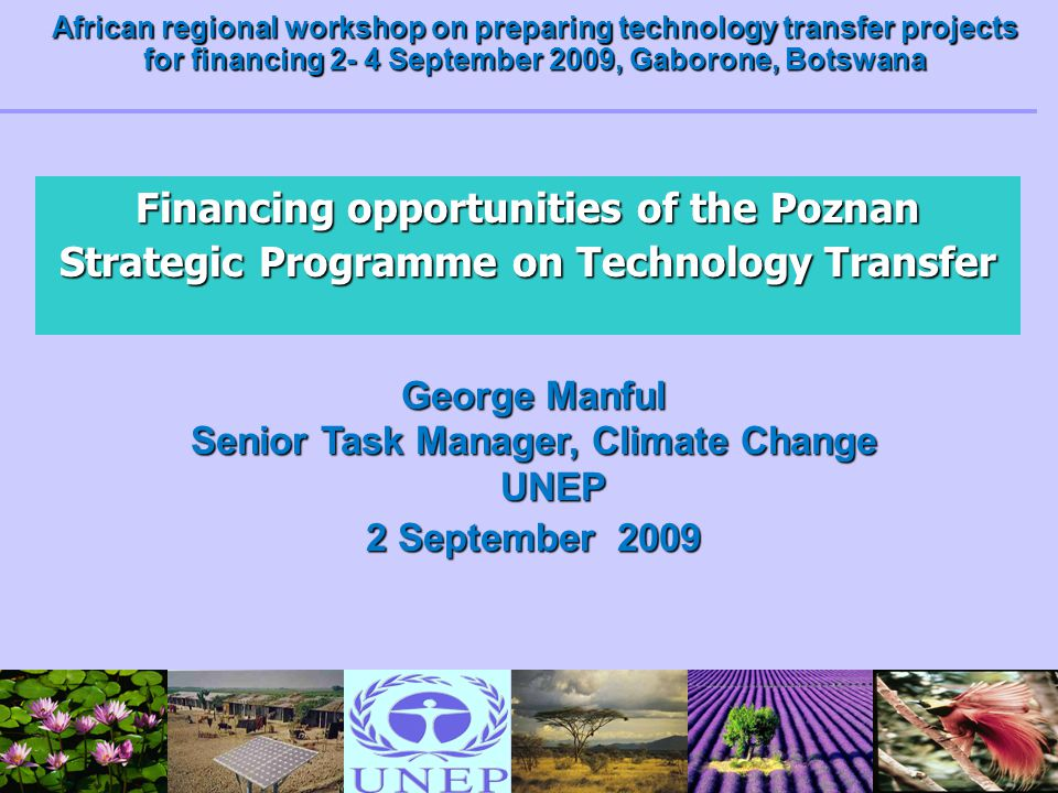 Financing opportunities of the Poznan Strategic Programme on Technology Transfer George Manful Senior Task Manager, Climate Change UNEP 2 September 20
