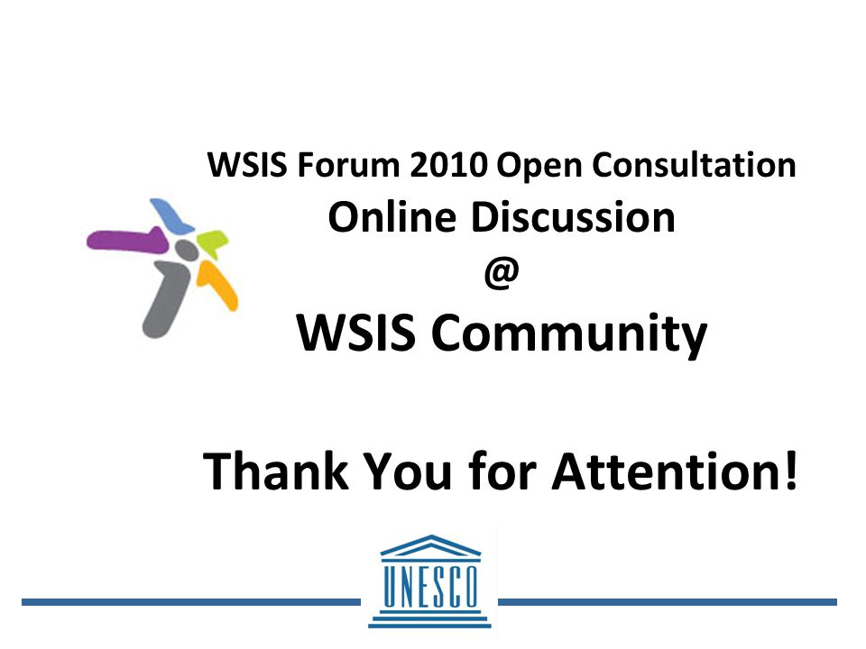 WSIS Forum 2010 Open Consultation Online WSIS Community Thank You for Attention!