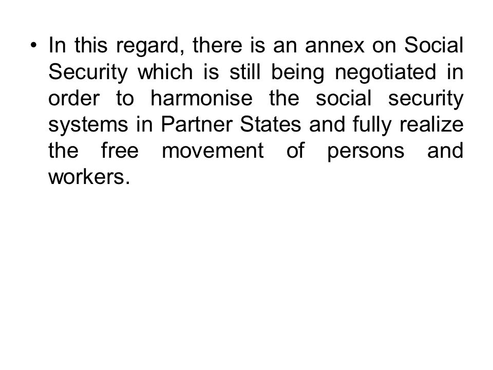 In this regard, there is an annex on Social Security which is still being negotiated in order to harmonise the social security systems in Partner Stat